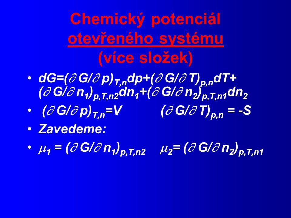 Chemický potenciál otevřeného systému (více složek) dG=(  G/  p) T,n dp+(  G/  T) p,n dT+ (  G/  n 1 ) p,T,n2 dn 1 +(  G/  n 2 ) p,T,n1 dn 2 (  G/  p) T,n =V (  G/  T) p,n = -S Zavedeme:  1 = (  G/  n 1 ) p,T,n2  2 = (  G/  n 2 ) p,T,n1