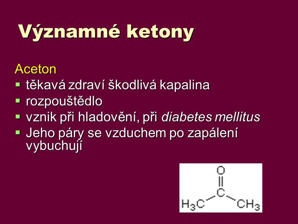 Významné ketony Aceton  těkavá zdraví škodlivá kapalina  rozpouštědlo  vznik při hladovění, při diabetes mellitus  Jeho páry se vzduchem po zapálení vybuchují