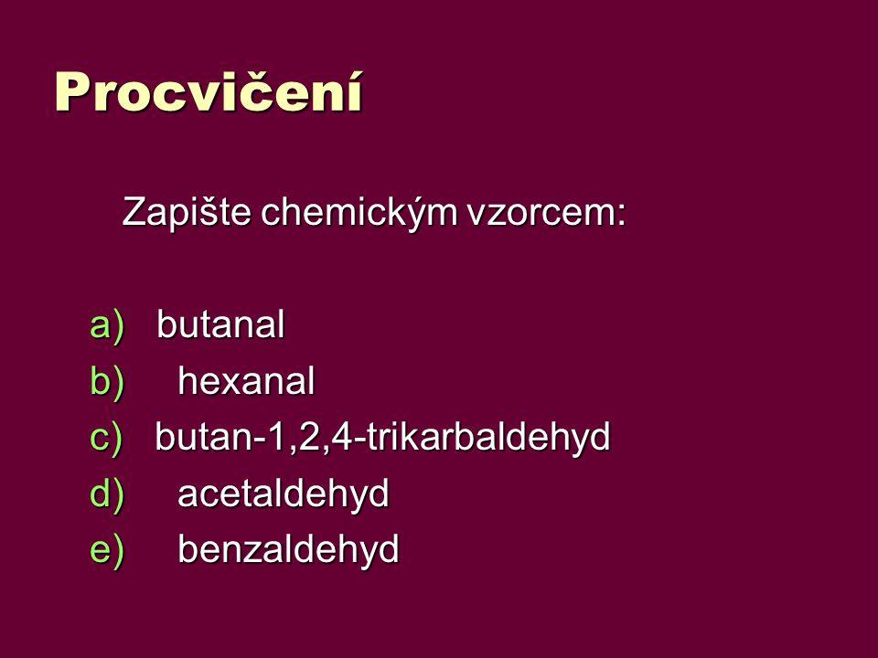 Procvičení Zapište chemickým vzorcem: a) butanal b)hexanal c) butan-1,2,4-trikarbaldehyd d)acetaldehyd e)benzaldehyd