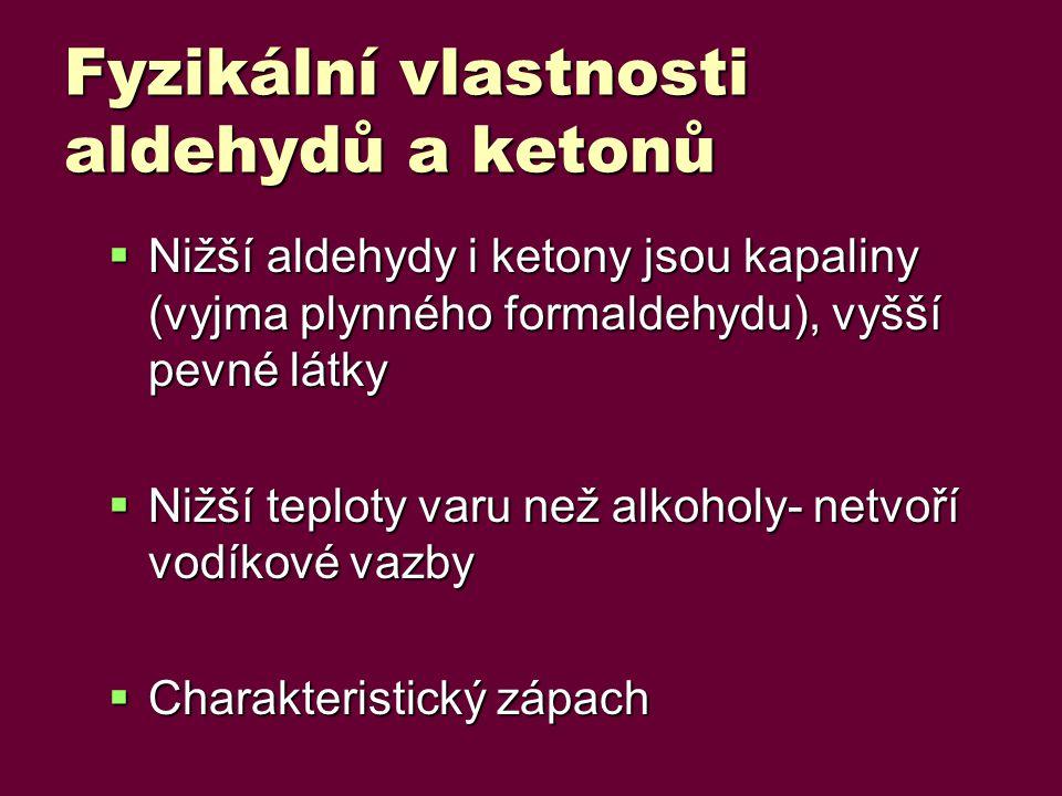 Fyzikální vlastnosti aldehydů a ketonů  Nižší aldehydy i ketony jsou kapaliny (vyjma plynného formaldehydu), vyšší pevné látky  Nižší teploty varu než alkoholy- netvoří vodíkové vazby  Charakteristický zápach