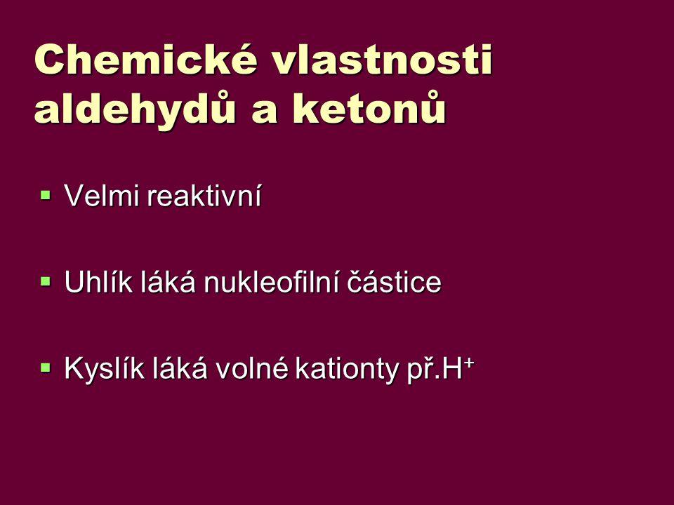 Chemické vlastnosti aldehydů a ketonů  Velmi reaktivní  Uhlík láká nukleofilní částice  Kyslík láká volné kationty př.H +