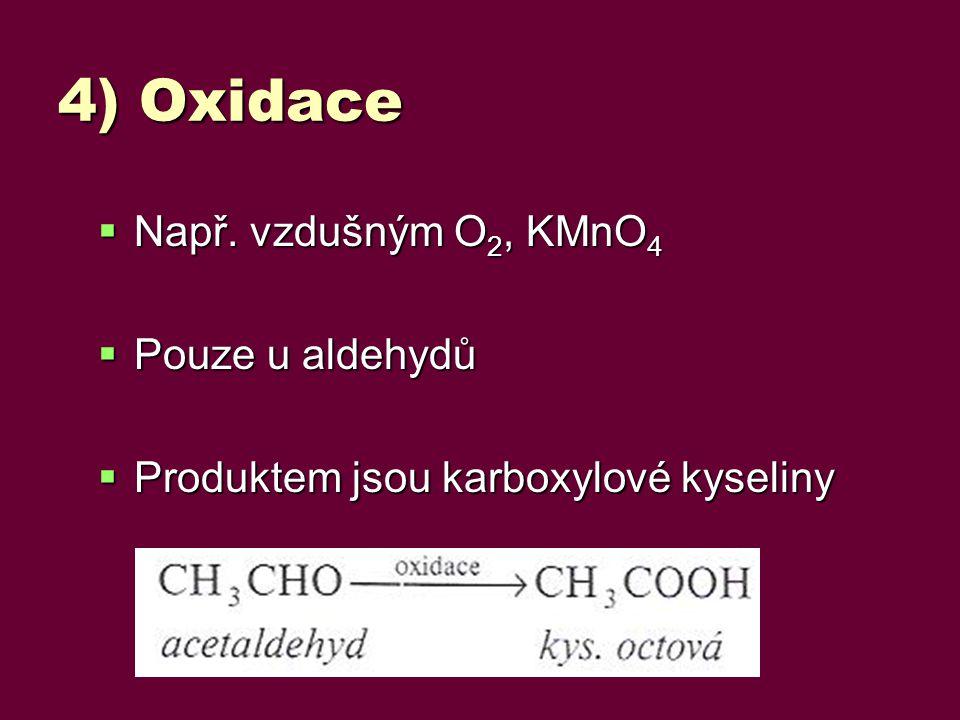 4) Oxidace  Např. vzdušným O 2, KMnO 4  Pouze u aldehydů  Produktem jsou karboxylové kyseliny