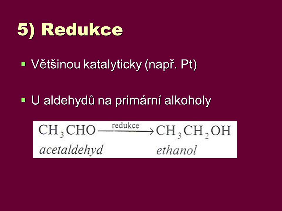 5) Redukce  Většinou katalyticky (např. Pt)  U aldehydů na primární alkoholy