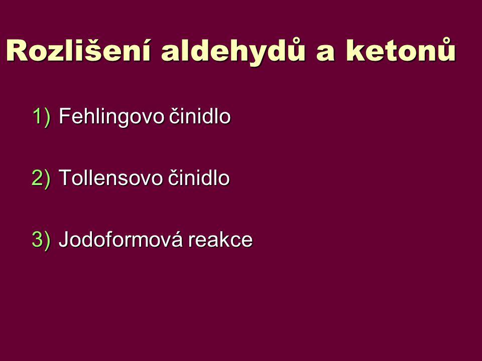 Rozlišení aldehydů a ketonů 1)Fehlingovo činidlo 2)Tollensovo činidlo 3)Jodoformová reakce