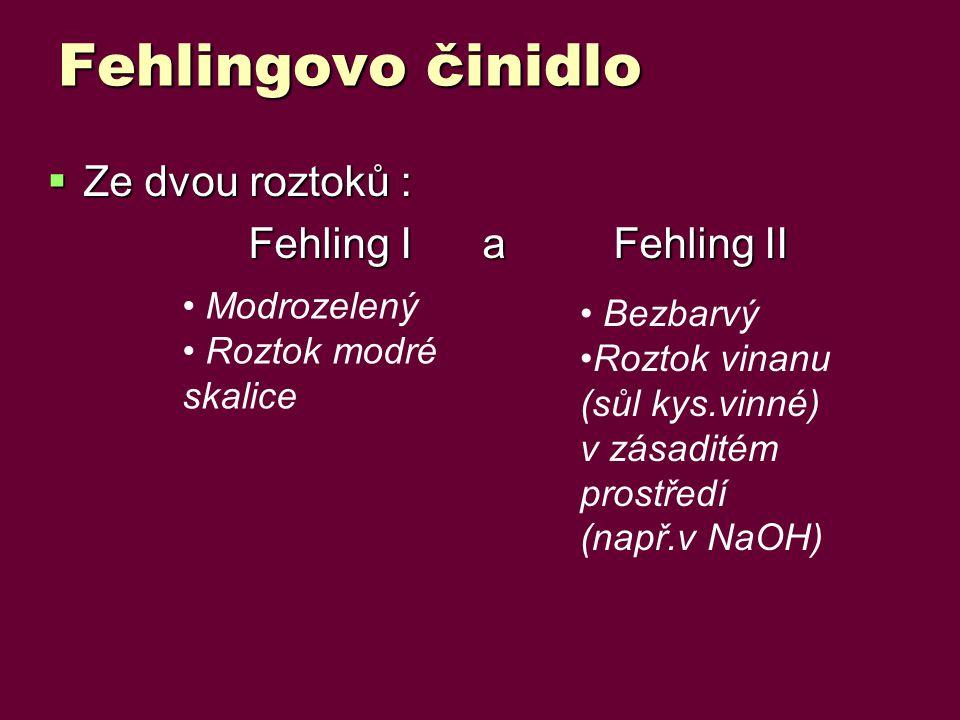 Fehlingovo činidlo  Ze dvou roztoků : Fehling I a Fehling II Fehling I a Fehling II Modrozelený Roztok modré skalice Bezbarvý Roztok vinanu (sůl kys.vinné) v zásaditém prostředí (např.v NaOH)