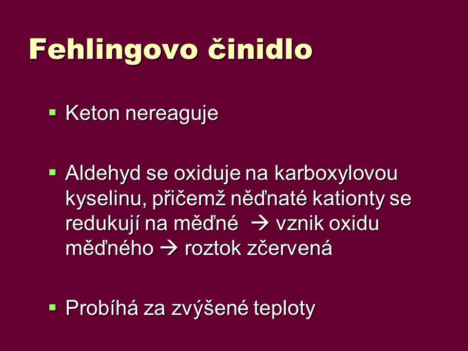 Fehlingovo činidlo  Keton nereaguje  Aldehyd se oxiduje na karboxylovou kyselinu, přičemž něďnaté kationty se redukují na měďné  vznik oxidu měďného  roztok zčervená  Probíhá za zvýšené teploty