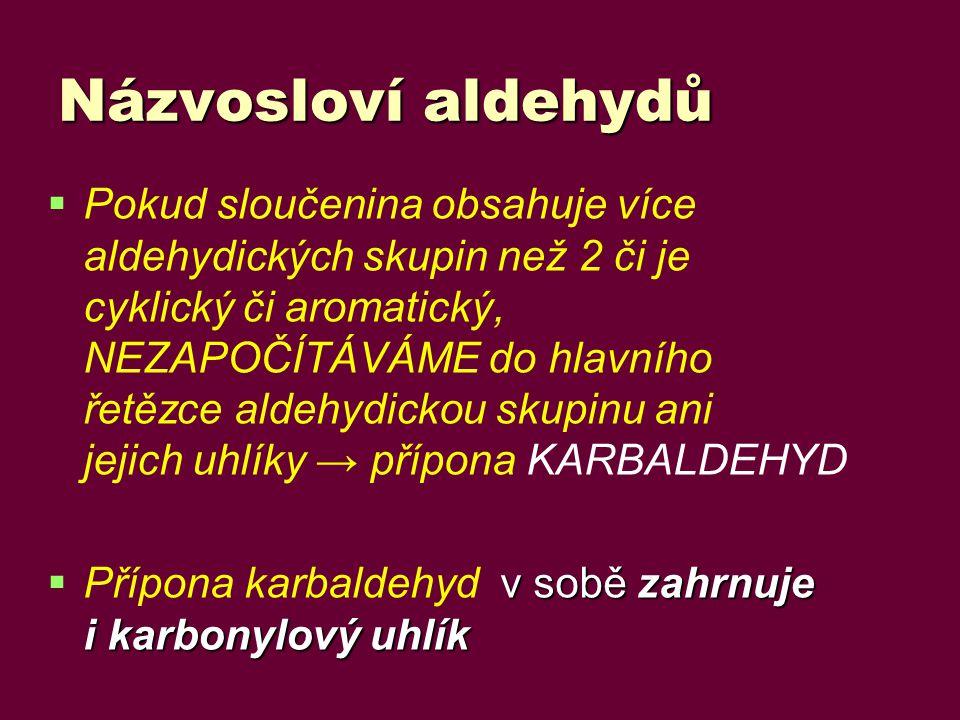 Názvosloví aldehydů   Pokud sloučenina obsahuje více aldehydických skupin než 2 či je cyklický či aromatický, NEZAPOČÍTÁVÁME do hlavního řetězce aldehydickou skupinu ani jejich uhlíky → přípona KARBALDEHYD  v sobě zahrnuje i karbonylový uhlík  Přípona karbaldehyd v sobě zahrnuje i karbonylový uhlík