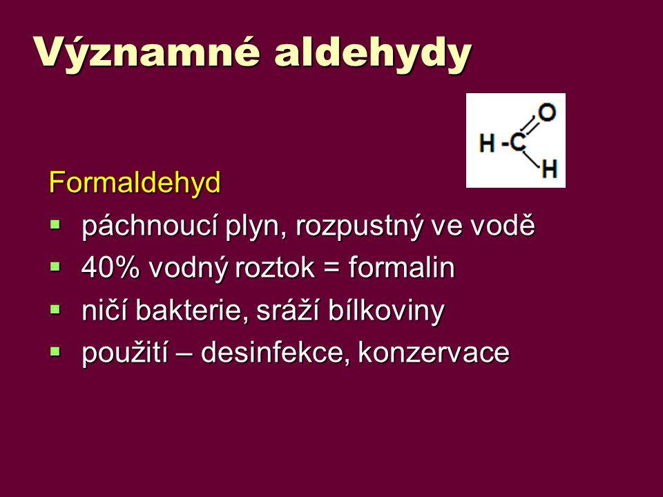 Významné aldehydy Formaldehyd  páchnoucí plyn, rozpustný ve vodě  40% vodný roztok = formalin  ničí bakterie, sráží bílkoviny  použití – desinfekce, konzervace