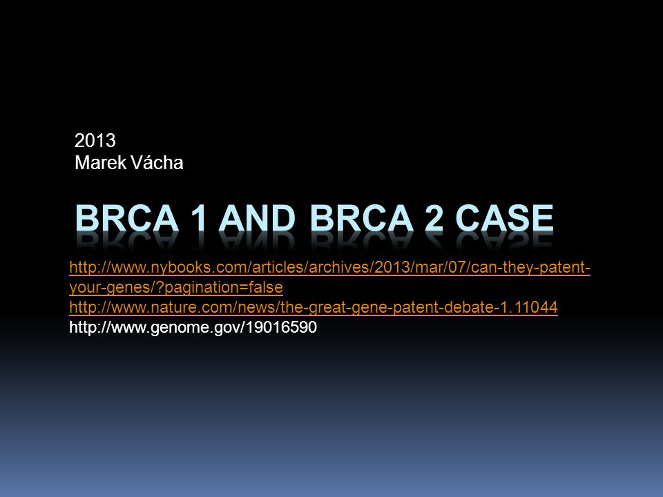 Případ genů BRCA 1 a BRCA 2 2013 Marek Vácha http://www.nybooks.com/articles/archives/2013/mar/07/can-they-patent- your-genes/?pagination=false http://www.nature.com/news/the-great-gene-patent-debate-1.11044 http://www.genome.gov/19016590