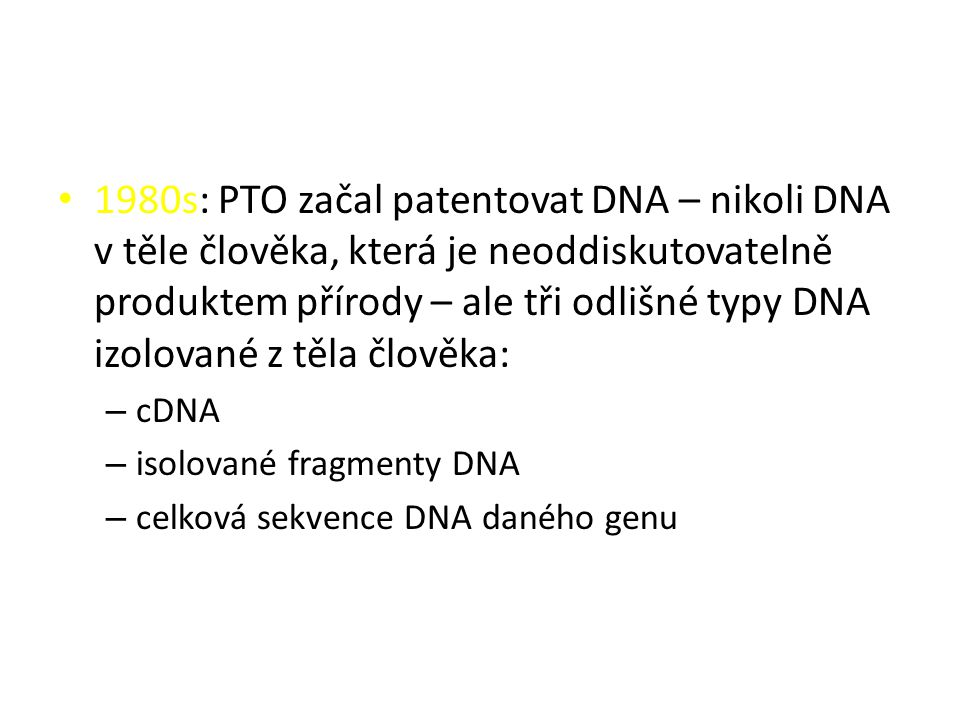 1980s: PTO začal patentovat DNA – nikoli DNA v těle člověka, která je neoddiskutovatelně produktem přírody – ale tři odlišné typy DNA izolované z těla člověka: – cDNA – isolované fragmenty DNA – celková sekvence DNA daného genu