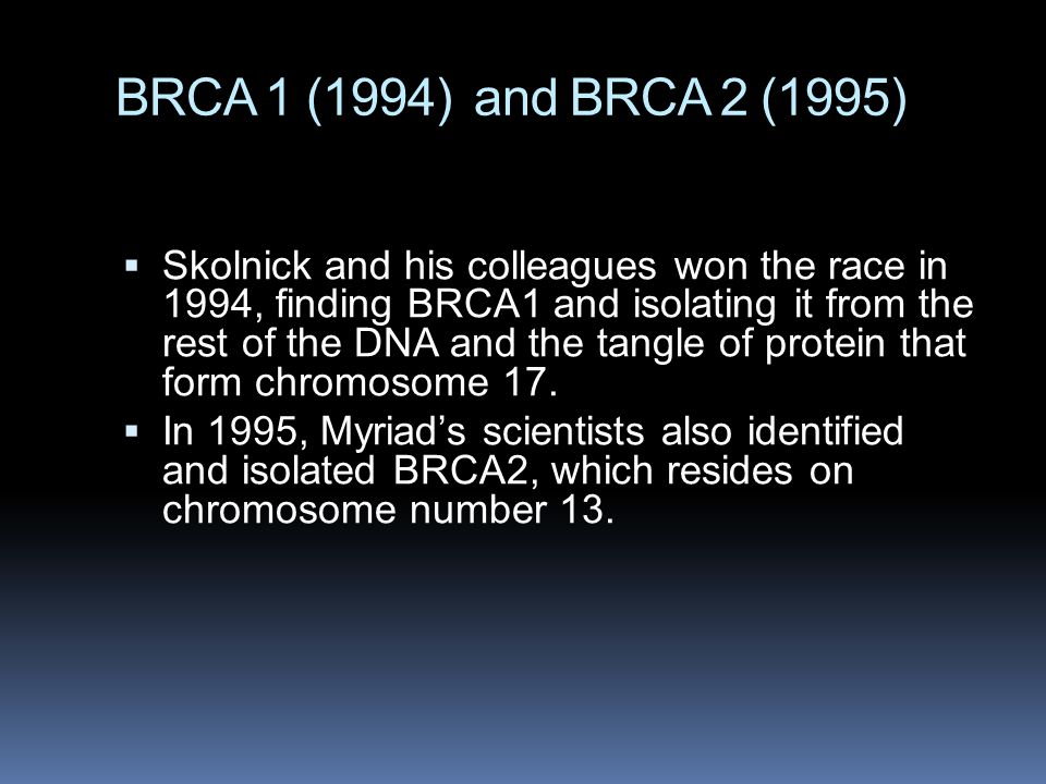 BRCA 1 (1994) and BRCA 2 (1995)  Skolnick and his colleagues won the race in 1994, finding BRCA1 and isolating it from the rest of the DNA and the ta