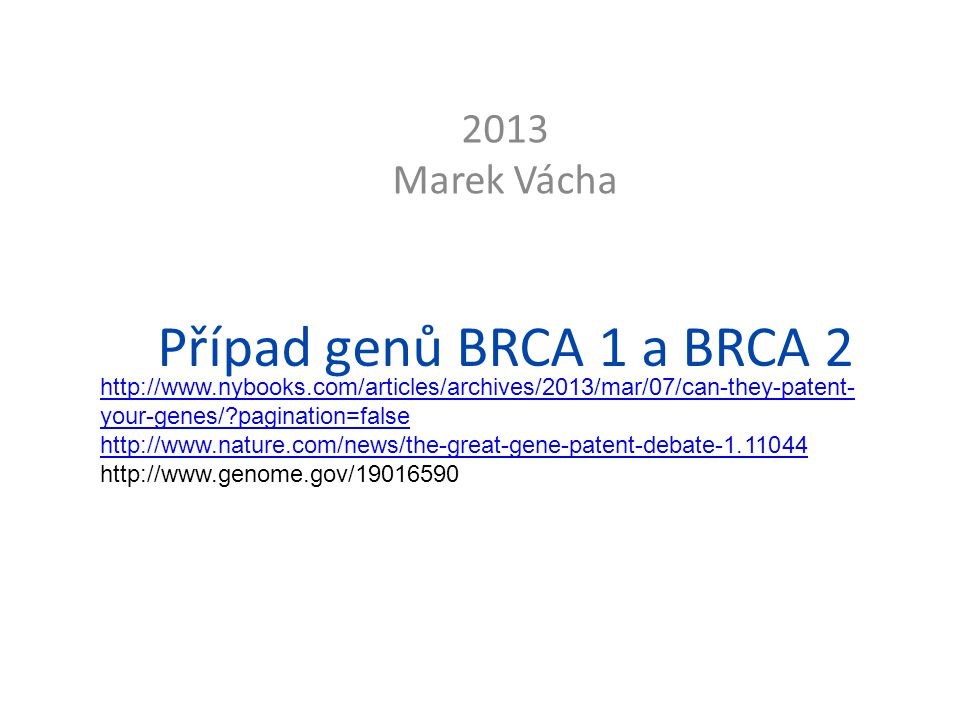 Případ genů BRCA 1 a BRCA 2 2013 Marek Vácha http://www.nybooks.com/articles/archives/2013/mar/07/can-they-patent- your-genes/ pagination=false http://www.nature.com/news/the-great-gene-patent-debate-1.11044 http://www.genome.gov/19016590
