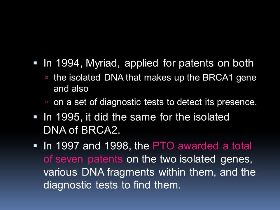  In 1994, Myriad, applied for patents on both  the isolated DNA that makes up the BRCA1 gene and also  on a set of diagnostic tests to detect its p