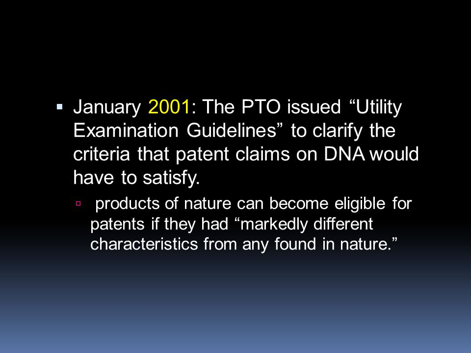 " January 2001: The PTO issued ""Utility Examination Guidelines"" to clarify the criteria that patent claims on DNA would have to satisfy.  products of"