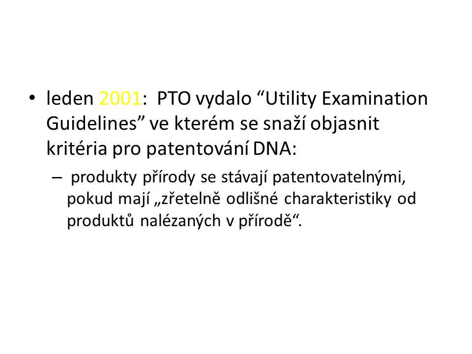 """leden 2001: PTO vydalo Utility Examination Guidelines ve kterém se snaží objasnit kritéria pro patentování DNA: – produkty přírody se stávají patentovatelnými, pokud mají """"zřetelně odlišné charakteristiky od produktů nalézaných v přírodě ."""