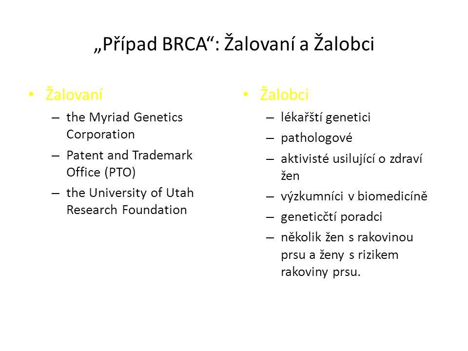 """""""Případ BRCA : Žalovaní a Žalobci Žalovaní – the Myriad Genetics Corporation – Patent and Trademark Office (PTO) – the University of Utah Research Foundation Žalobci – lékařští genetici – pathologové – aktivisté usilující o zdraví žen – výzkumníci v biomedicíně – geneticčtí poradci – několik žen s rakovinou prsu a ženy s rizikem rakoviny prsu."""