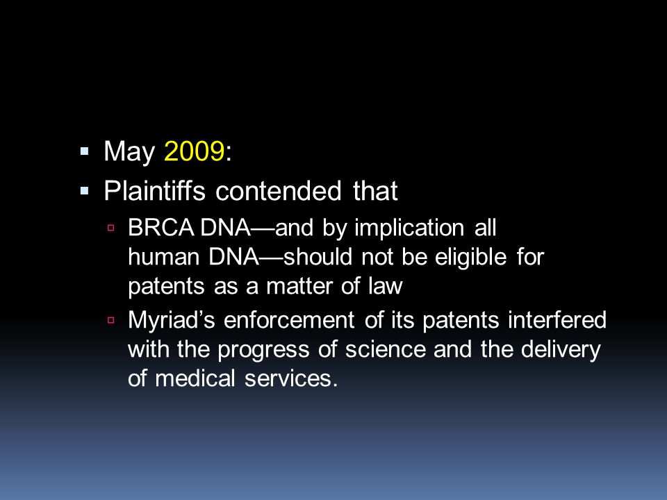  May 2009:  Plaintiffs contended that  BRCA DNA—and by implication all human DNA—should not be eligible for patents as a matter of law  Myriad's e