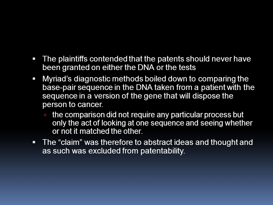  The plaintiffs contended that the patents should never have been granted on either the DNA or the tests  Myriad's diagnostic methods boiled down to
