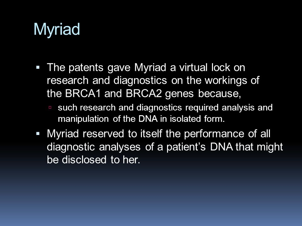 Myriad  The patents gave Myriad a virtual lock on research and diagnostics on the workings of the BRCA1 and BRCA2 genes because,  such research and diagnostics required analysis and manipulation of the DNA in isolated form.