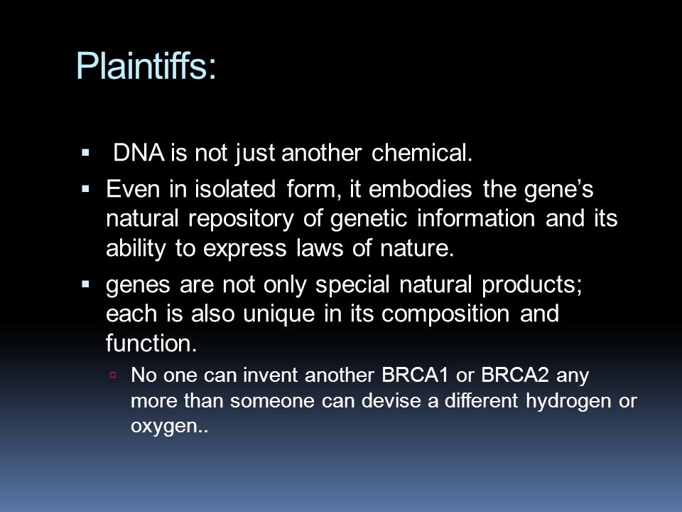 Plaintiffs:  DNA is not just another chemical.  Even in isolated form, it embodies the gene's natural repository of genetic information and its abil