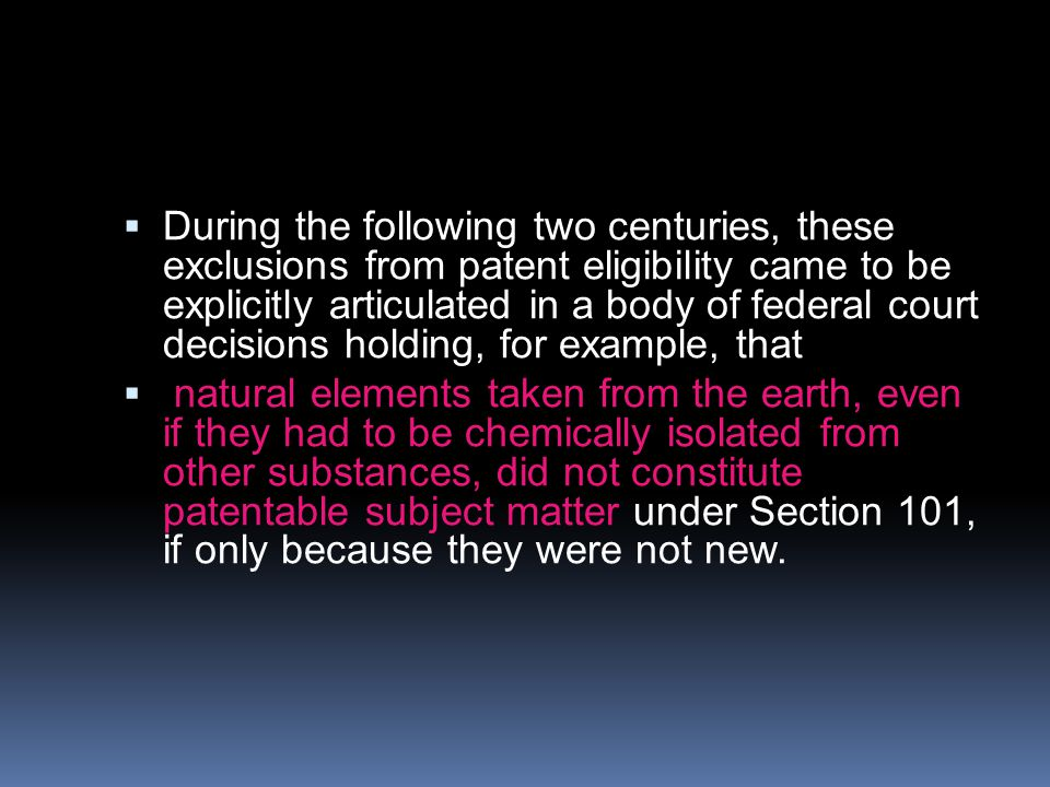  During the following two centuries, these exclusions from patent eligibility came to be explicitly articulated in a body of federal court decisions