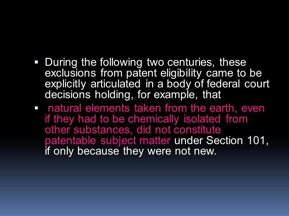 Během následujících dvou století, tato vyloučení z možnosti patentování byly explicitně artikulovány v rozhodnutích federálního soudu, která například konstatovala že: přírodní prvky získané ze země, i kdyby byly chemicky izolovány z jiných substancí, netvoří základ pro patentovací proces.