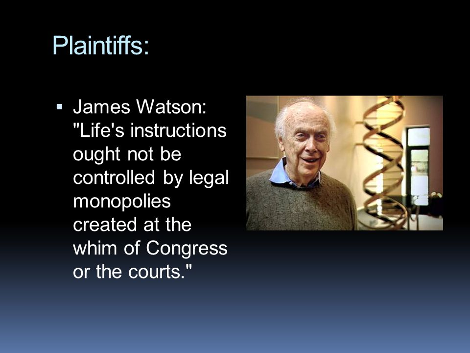 Plaintiffs:  James Watson: Life s instructions ought not be controlled by legal monopolies created at the whim of Congress or the courts.