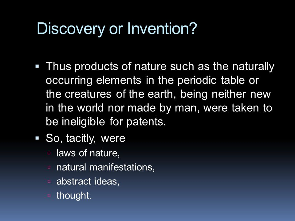 Discovery or Invention?  Thus products of nature such as the naturally occurring elements in the periodic table or the creatures of the earth, being