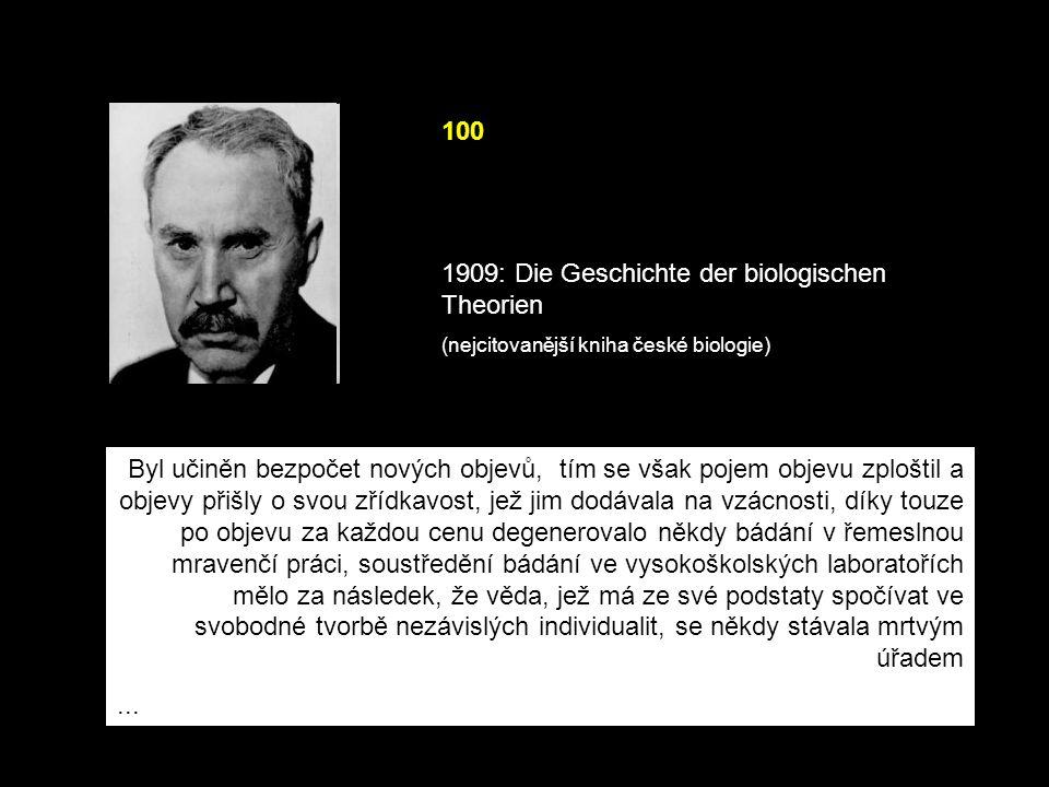 100 1909: Die Geschichte der biologischen Theorien (nejcitovanější kniha české biologie) Byl učiněn bezpočet nových objevů, tím se však pojem objevu zploštil a objevy přišly o svou zřídkavost, jež jim dodávala na vzácnosti, díky touze po objevu za každou cenu degenerovalo někdy bádání v řemeslnou mravenčí práci, soustředění bádání ve vysokoškolských laboratořích mělo za následek, že věda, jež má ze své podstaty spočívat ve svobodné tvorbě nezávislých individualit, se někdy stávala mrtvým úřadem...