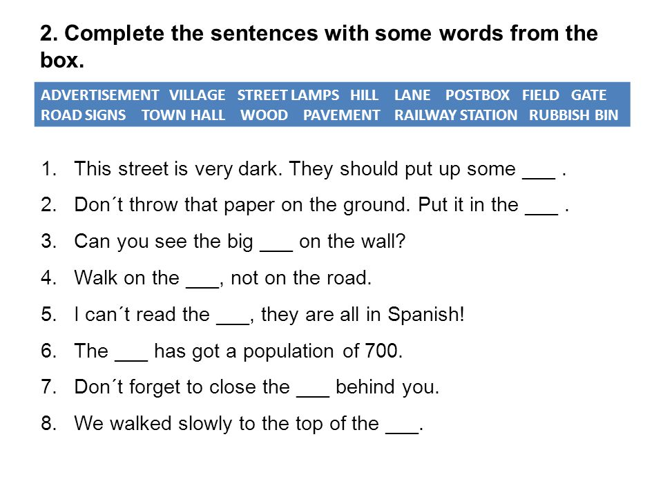 2. Complete the sentences with some words from the box. ADVERTISEMENT VILLAGE STREET LAMPS HILL LANE POSTBOX FIELD GATE ROAD SIGNS TOWN HALL WOOD PAVE