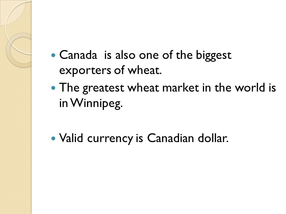 Canada is also one of the biggest exporters of wheat. The greatest wheat market in the world is in Winnipeg. Valid currency is Canadian dollar.