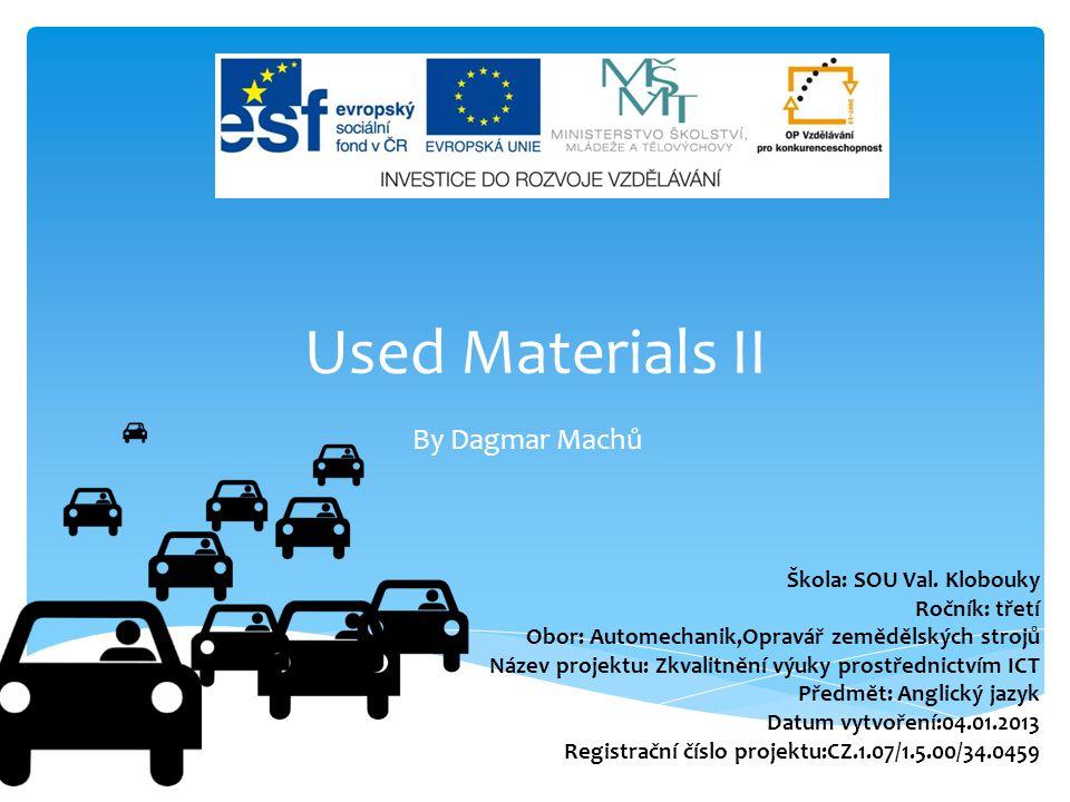 Used Materials II By Dagmar Machů Škola: SOU Val. Klobouky Ročník: třetí Obor: Automechanik,Opravář zemědělských strojů Název projektu: Zkvalitnění vý