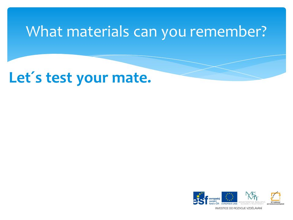 What materials can you remember? Let´s test your mate.