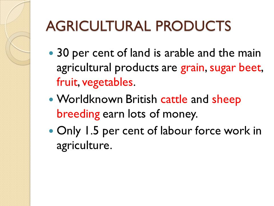 AGRICULTURAL PRODUCTS 30 per cent of land is arable and the main agricultural products are grain, sugar beet, fruit, vegetables. Worldknown British ca