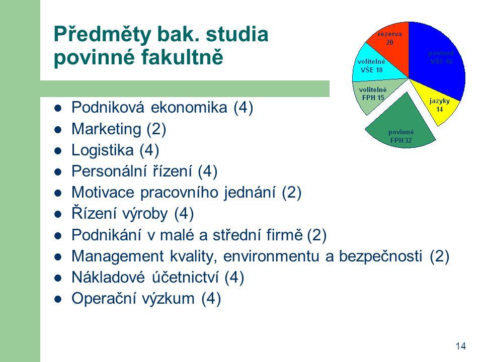 14 Předměty bak. studia povinné fakultně Podniková ekonomika (4) Marketing (2) Logistika (4) Personální řízení (4) Motivace pracovního jednání (2) Říz