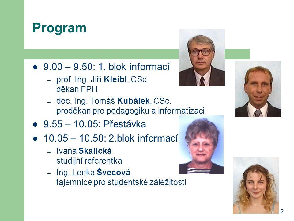 2 Program 9.00 – 9.50: 1. blok informací – prof. Ing. Jiří Kleibl, CSc. děkan FPH – doc. Ing. Tomáš Kubálek, CSc. proděkan pro pedagogiku a informatiz