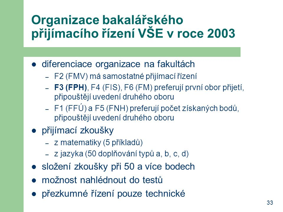 33 Organizace bakalářského přijímacího řízení VŠE v roce 2003 diferenciace organizace na fakultách – F2 (FMV) má samostatné přijímací řízení – F3 (FPH), F4 (FIS), F6 (FM) preferují první obor přijetí, připouštějí uvedení druhého oboru – F1 (FFÚ) a F5 (FNH) preferují počet získaných bodů, připouštějí uvedení druhého oboru přijímací zkoušky – z matematiky (5 příkladů) – z jazyka (50 doplňování typů a, b, c, d) složení zkoušky při 50 a více bodech možnost nahlédnout do testů přezkumné řízení pouze technické