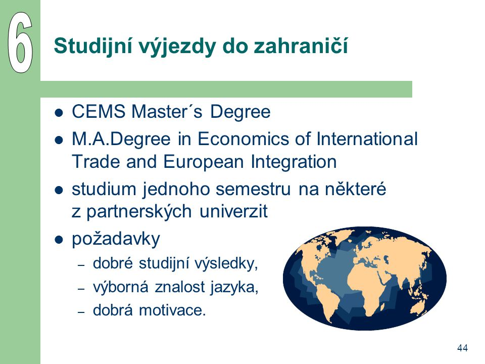 44 Studijní výjezdy do zahraničí CEMS Master´s Degree M.A.Degree in Economics of International Trade and European Integration studium jednoho semestru na některé z partnerských univerzit požadavky – dobré studijní výsledky, – výborná znalost jazyka, – dobrá motivace.
