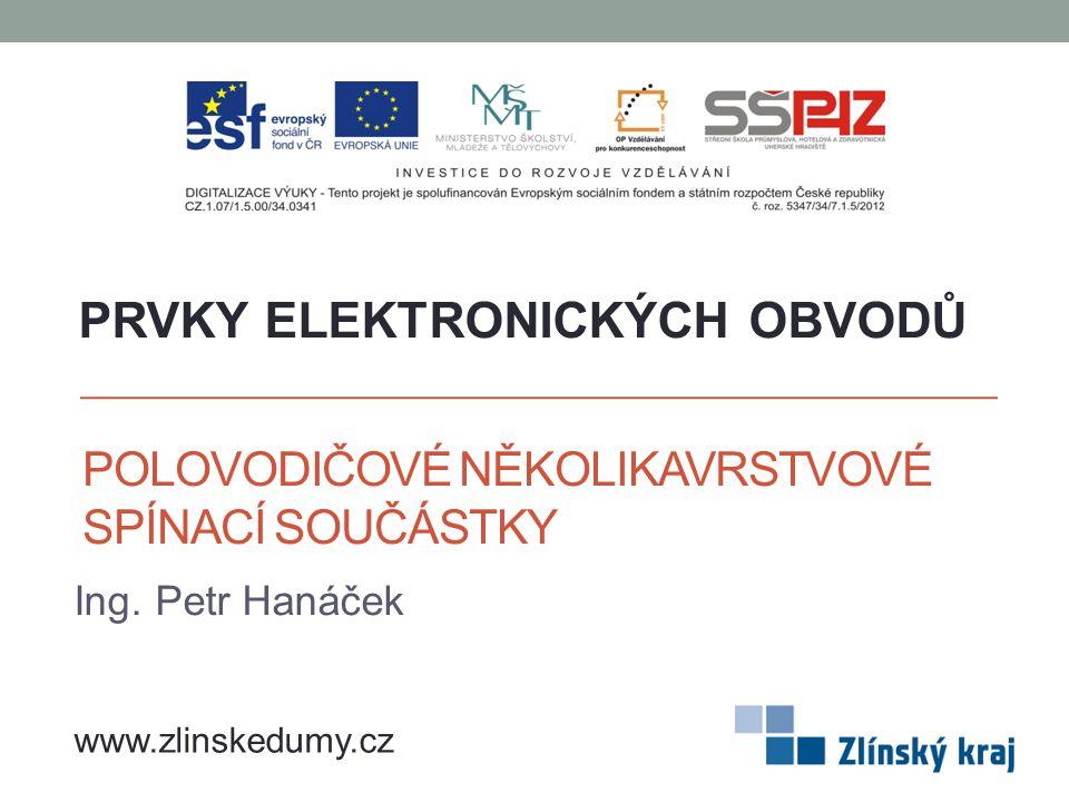POLOVODIČOVÉ NĚKOLIKAVRSTVOVÉ SPÍNACÍ SOUČÁSTKY Ing. Petr Hanáček PRVKY ELEKTRONICKÝCH OBVODŮ www.zlinskedumy.cz