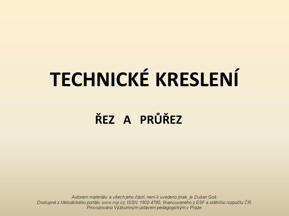 TECHNICKÉ KRESLENÍ ŘEZ A PRŮŘEZ Autorem materiálu a všech jeho částí, není-li uvedeno jinak, je Dušan Goš.