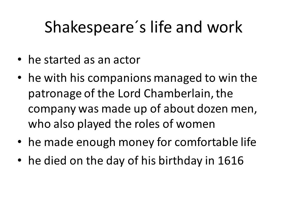 Shakespeare´s life and work he started as an actor he with his companions managed to win the patronage of the Lord Chamberlain, the company was made up of about dozen men, who also played the roles of women he made enough money for comfortable life he died on the day of his birthday in 1616