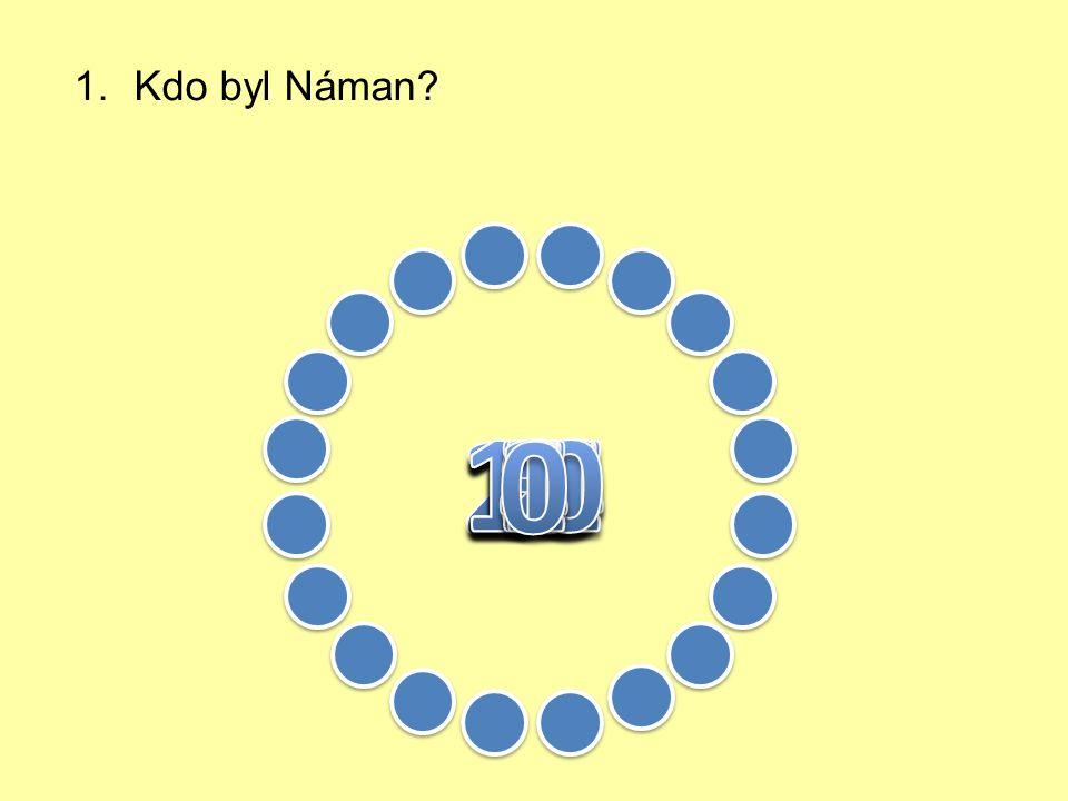 1.Kdo byl Náman. 2. Čím trpěl Náman. 3. Kdo poradil Námanovi, jak se uzdravit.