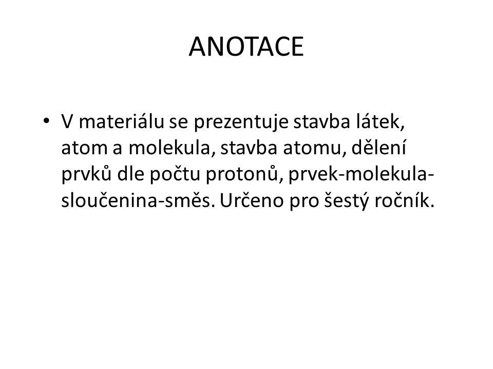 ANOTACE V materiálu se prezentuje stavba látek, atom a molekula, stavba atomu, dělení prvků dle počtu protonů, prvek-molekula- sloučenina-směs.