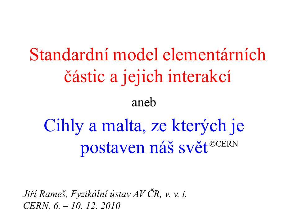 Standardní model elementárních částic a jejich interakcí aneb Cihly a malta, ze kterých je postaven náš svět  CERN Jiří Rameš, Fyzikální ústav AV ČR, v.