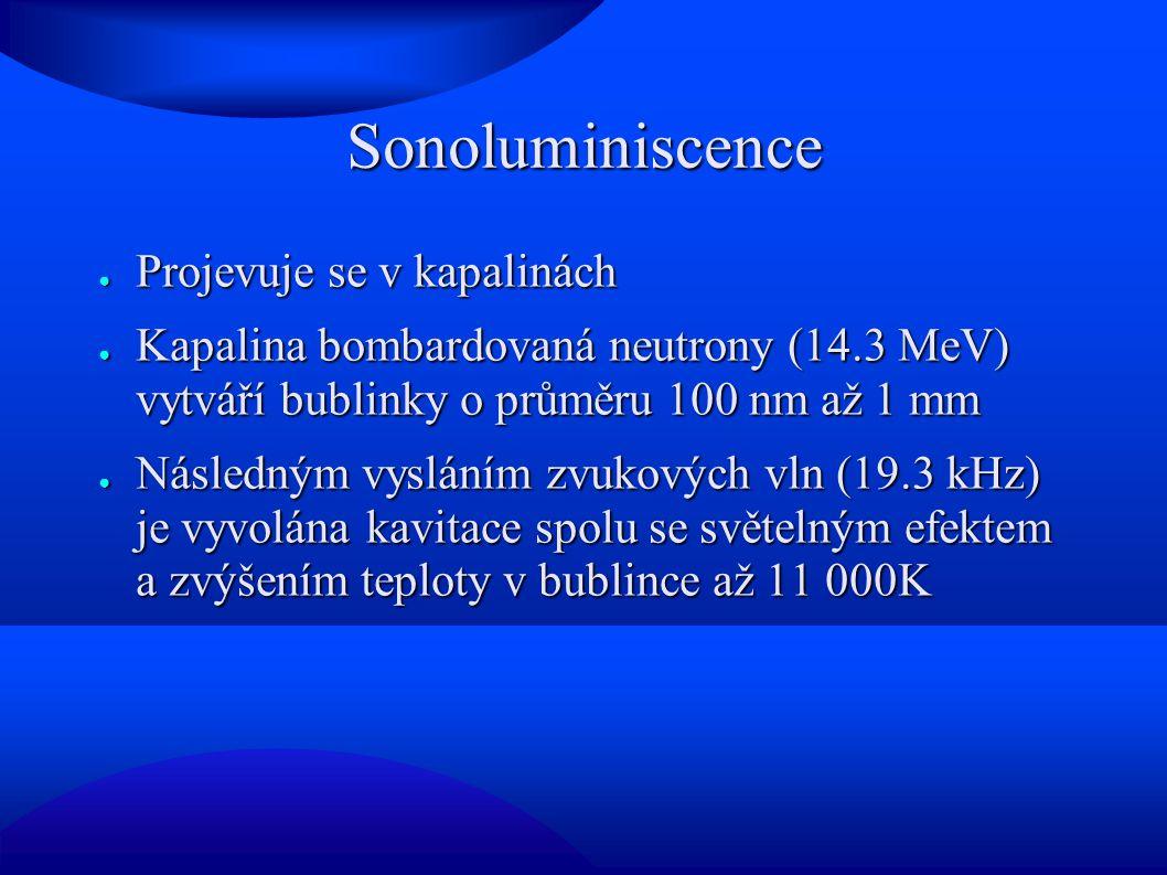Sonoluminiscence ● Projevuje se v kapalinách ● Kapalina bombardovaná neutrony (14.3 MeV) vytváří bublinky o průměru 100 nm až 1 mm ● Následným vysláním zvukových vln (19.3 kHz) je vyvolána kavitace spolu se světelným efektem a zvýšením teploty v bublince až 11 000K