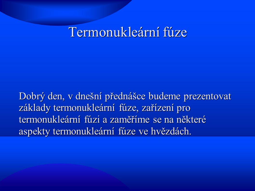 Termonukleární fúze Dobrý den, v dnešní přednášce budeme prezentovat základy termonukleární fúze, zařízení pro termonukleární fúzi a zaměříme se na některé aspekty termonukleární fúze ve hvězdách.