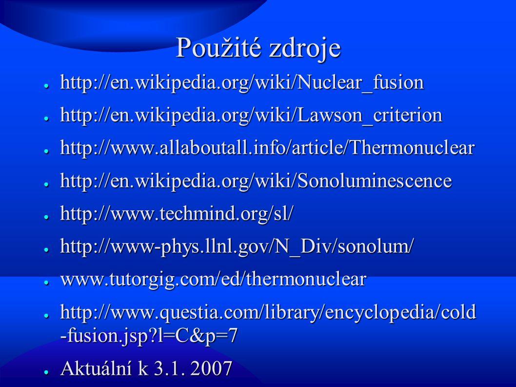 Použité zdroje ● http://en.wikipedia.org/wiki/Nuclear_fusion ● http://en.wikipedia.org/wiki/Lawson_criterion ● http://www.allaboutall.info/article/Thermonuclear ● http://en.wikipedia.org/wiki/Sonoluminescence ● http://www.techmind.org/sl/ ● http://www-phys.llnl.gov/N_Div/sonolum/ ● www.tutorgig.com/ed/thermonuclear ● http://www.questia.com/library/encyclopedia/cold -fusion.jsp?l=C&p=7 ● Aktuální k 3.1.
