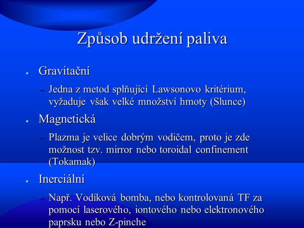 Způsob udržení paliva ● Gravitační  Jedna z metod splňující Lawsonovo kritérium, vyžaduje však velké množství hmoty (Slunce) ● Magnetická  Plazma je velice dobrým vodičem, proto je zde možnost tzv.