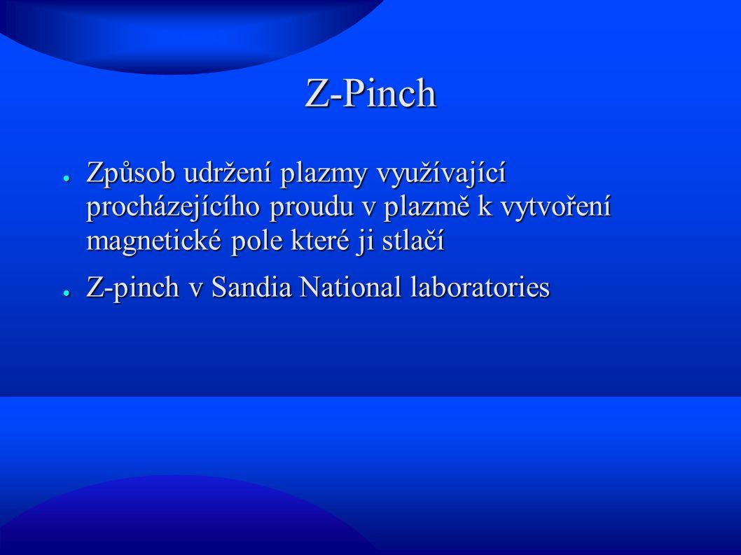 Z-Pinch ● Způsob udržení plazmy využívající procházejícího proudu v plazmě k vytvoření magnetické pole které ji stlačí ● Z-pinch v Sandia National laboratories