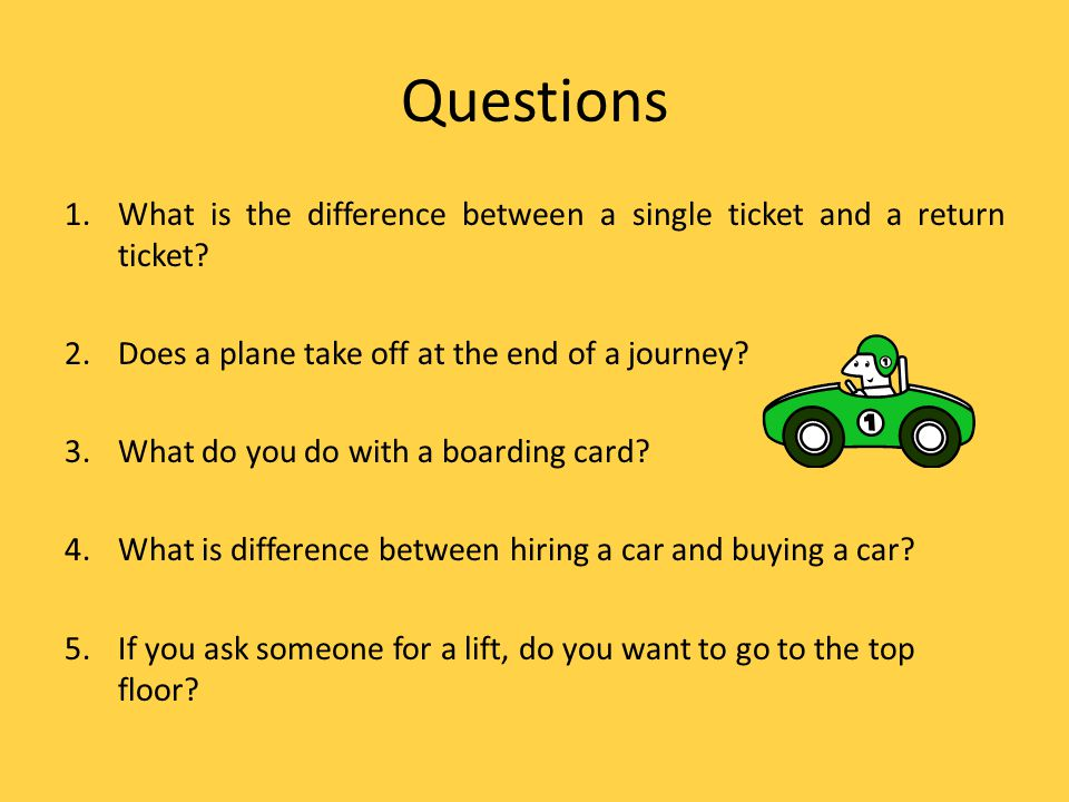 Questions 1.What is the difference between a single ticket and a return ticket.